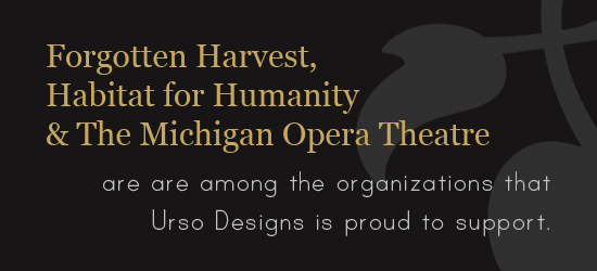 Forgotten Harvest, Habitat for Humanity and The Michigan Opera Theater are among the organizations that Urso Designs is proud to support.